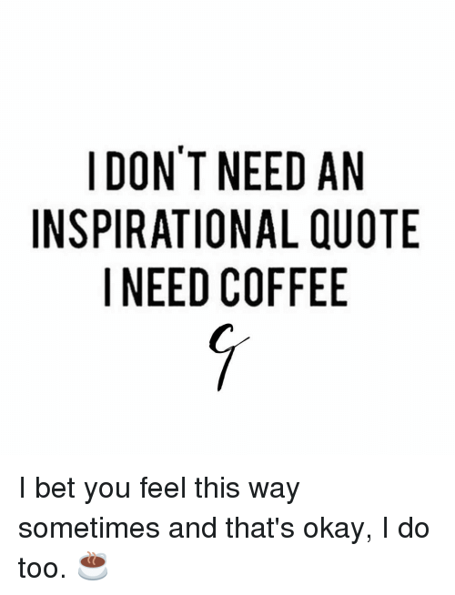 I DON'T NEED AN INSPIRATIONAL QUOTE I NEED COFFEE I Bet You Feel ... #needCoffee