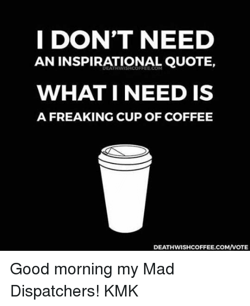I DON'T NEED AN INSPIRATIONAL QUOTE WHAT I NEED IS a FREAKING CUP ... #goodMorningCoffee